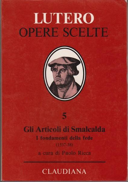 Gli articoli di Smalcalda - I fondamenti della fede (1537 - 1538) - A cura di Paolo Ricca (Copertina rigida)