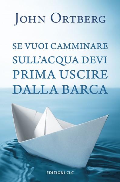 Se vuoi camminare sull'acqua devi prima uscire dalla barca (Brossura)
