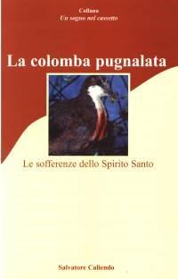 La colomba pugnalata - Le sofferenze dello Spirito Santo (Brossura)