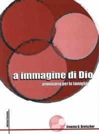 A immagine di Dio - La famiglia pensata da Dio - Manuale di cura pastorale per la famiglia (Brossura)