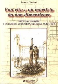 Una vita e un martirio da non dimenticare - Goffredo Varaglia e le missioni evangeliche in Italia 1532 - 1558