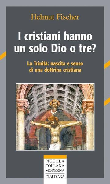I cristiani hanno un solo Dio o tre? - La trinità: nascita e senso di una dottrina cristiana (Brossura)