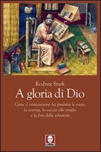 A gloria di Dio - Come il cristianesimo ha prodotto le eresie, la scienza, la caccia alle streghe e la fine della schiavitù (Brossura)