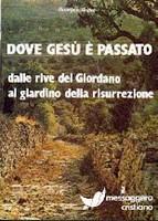 Dove Gesù è passato - Dalle rive del Giordano al giardino della risurrezione.