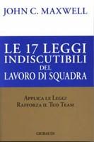 Le 17 leggi indiscutibili del lavoro di squadra - Applica le leggi, rafforza il tuo team