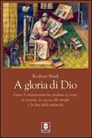 A gloria di Dio - Come il cristianesimo ha prodotto le eresie, la scienza, la caccia alle streghe e la fine della schiavitù